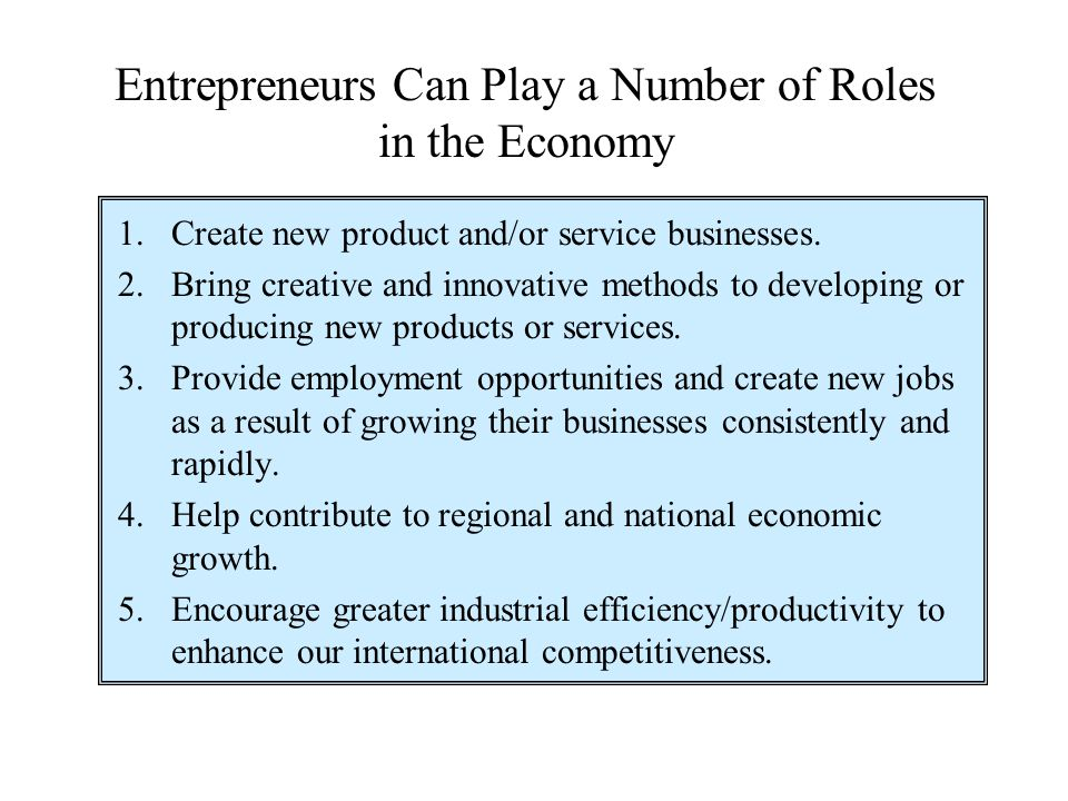 Entrepreneurs Can Play a Number of Roles in the Economy 1. Create new product and/or service businesses. 2. Bring creative and innovative methods to d