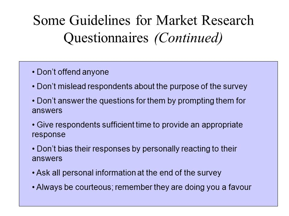 Some Guidelines for Market Research Questionnaires (Continued) Don't offend anyone Don't mislead respondents about the purpose of the survey Don't ans