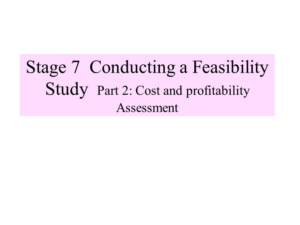 Stage 7 Conducting a Feasibility Study Part 2: Cost and profitability Assessment
