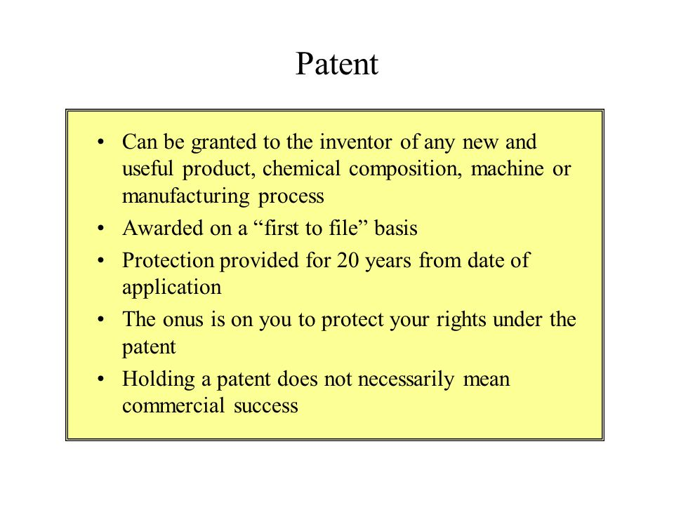 """Patent Can be granted to the inventor of any new and useful product, chemical composition, machine or manufacturing process Awarded on a """"first to fil"""