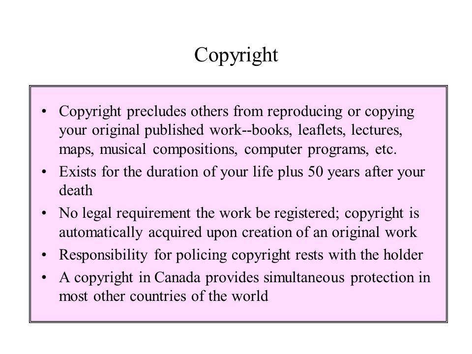 Copyright Copyright precludes others from reproducing or copying your original published work--books, leaflets, lectures, maps, musical compositions,