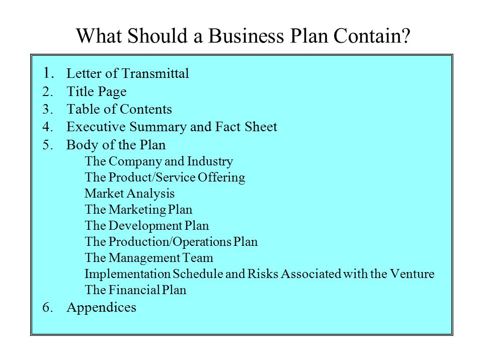 What Should a Business Plan Contain? 1. Letter of Transmittal 2.Title Page 3.Table of Contents 4.Executive Summary and Fact Sheet 5.Body of the Plan T