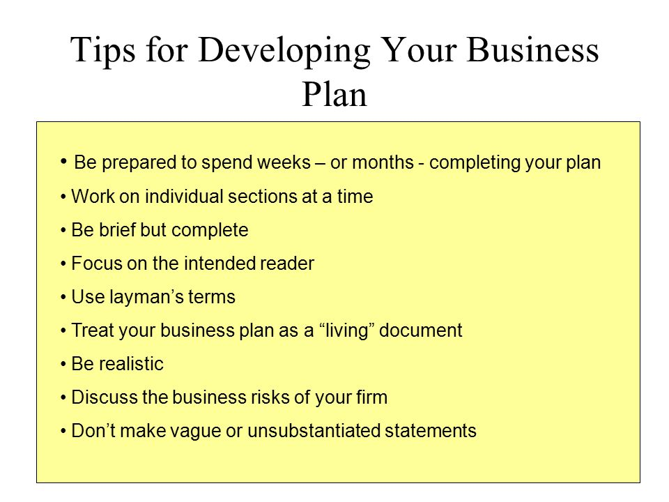Tips for Developing Your Business Plan Be prepared to spend weeks – or months - completing your plan Work on individual sections at a time Be brief bu