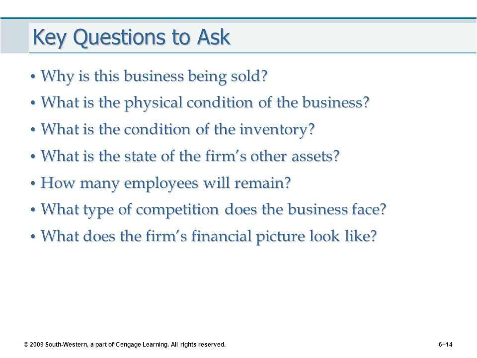 © 2009 South-Western, a part of Cengage Learning. All rights reserved.6–14 Key Questions to Ask Why is this business being sold? Why is this business