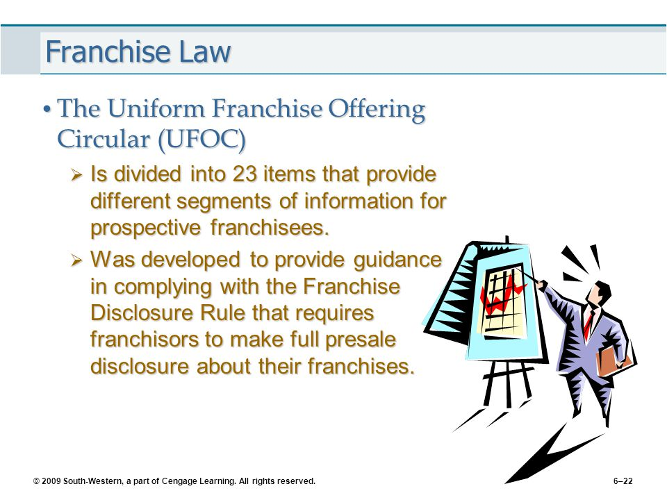 © 2009 South-Western, a part of Cengage Learning. All rights reserved.6–22 Franchise Law The Uniform Franchise Offering Circular (UFOC) The Uniform Fr