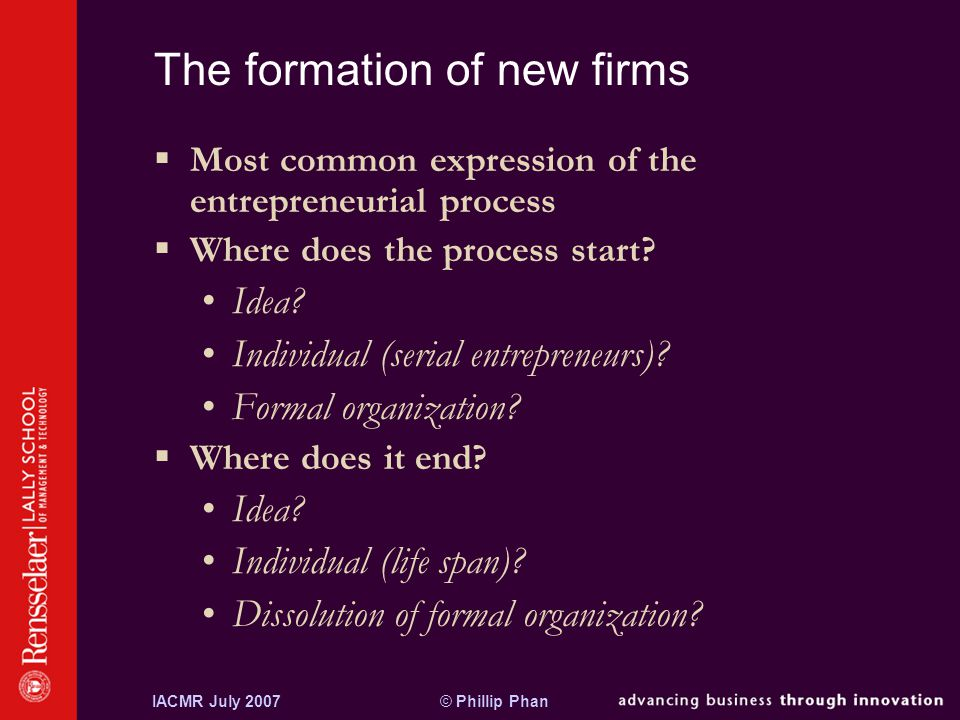 © Phillip PhanIACMR July 2007 The formation of new firms  Most common expression of the entrepreneurial process  Where does the process start.
