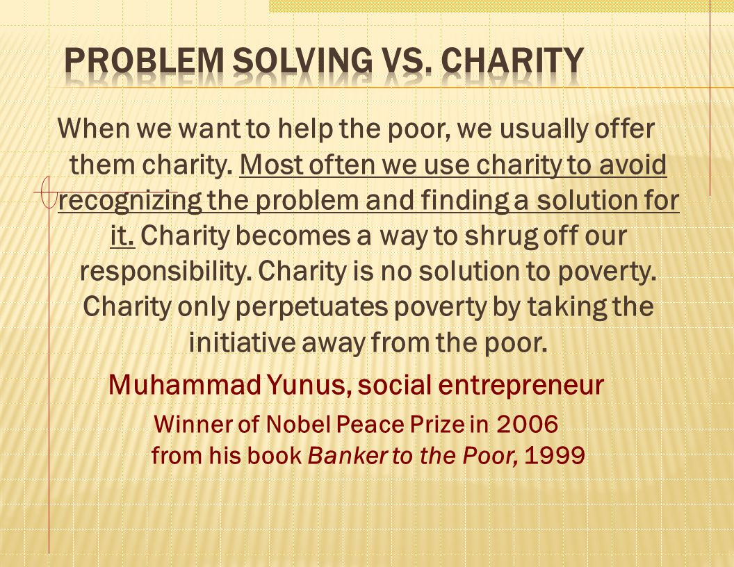 When we want to help the poor, we usually offer them charity. Most often we use charity to avoid recognizing the problem and finding a solution for it