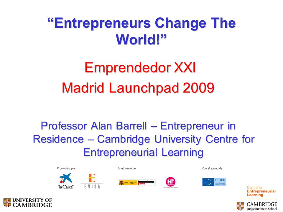 Entrepreneurs Change The World! Emprendedor XXI Emprendedor XXI Madrid Launchpad 2009 Professor Alan Barrell – Entrepreneur in Residence – Cambridge University Centre for Entrepreneurial Learning
