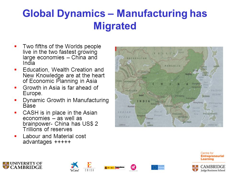 Global Dynamics – Manufacturing has Migrated  Two fifths of the Worlds people live in the two fastest growing large economies – China and India  Education, Wealth Creation and New Knowledge are at the heart of Economic Planning in Asia  Growth in Asia is far ahead of Europe.