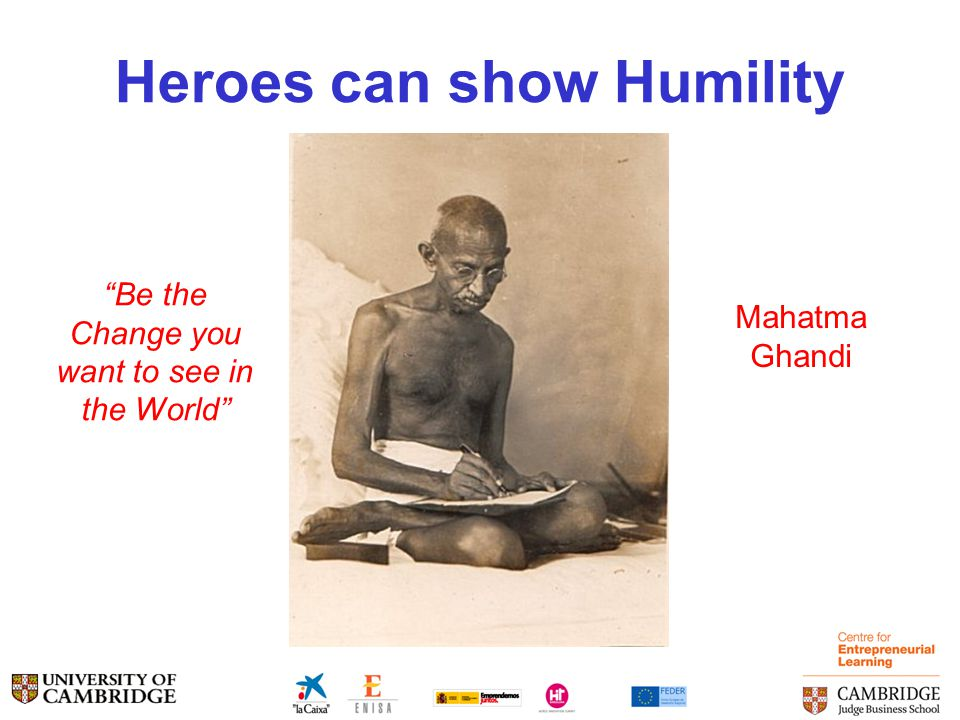Heroes can show Humility Be the Change you want to see in the World Mahatma Ghandi