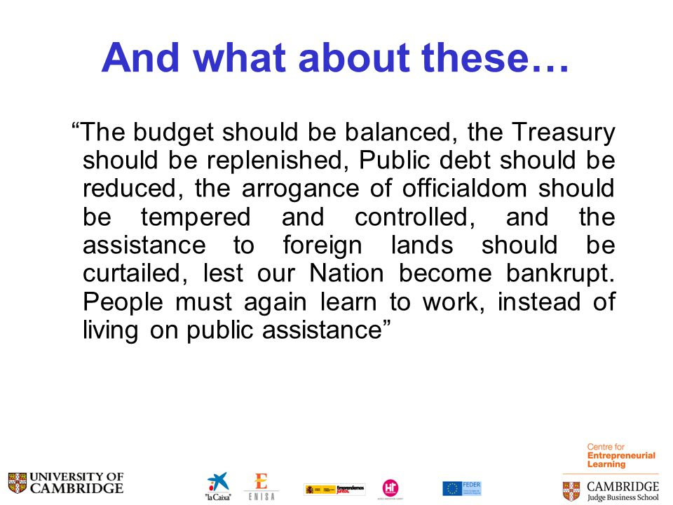 And what about these… The budget should be balanced, the Treasury should be replenished, Public debt should be reduced, the arrogance of officialdom should be tempered and controlled, and the assistance to foreign lands should be curtailed, lest our Nation become bankrupt.