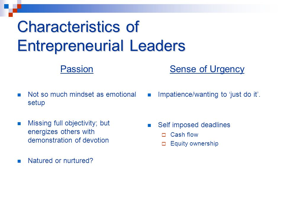 Characteristics of Entrepreneurial Leaders Passion Not so much mindset as emotional setup Missing full objectivity; but energizes others with demonstration of devotion Natured or nurtured.