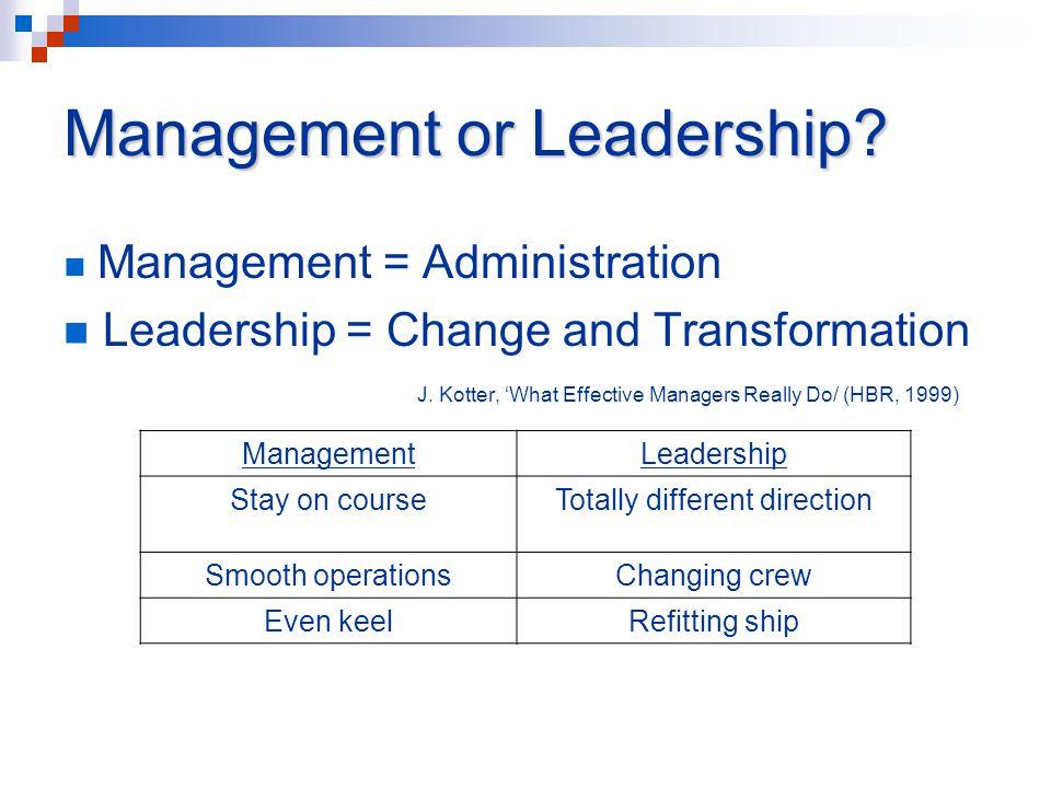 Management or Leadership. Management = Administration Leadership = Change and Transformation J.