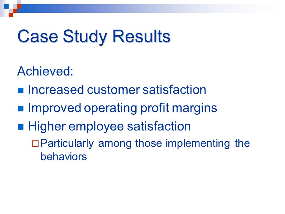 Case Study Results Achieved: Increased customer satisfaction Improved operating profit margins Higher employee satisfaction  Particularly among those implementing the behaviors