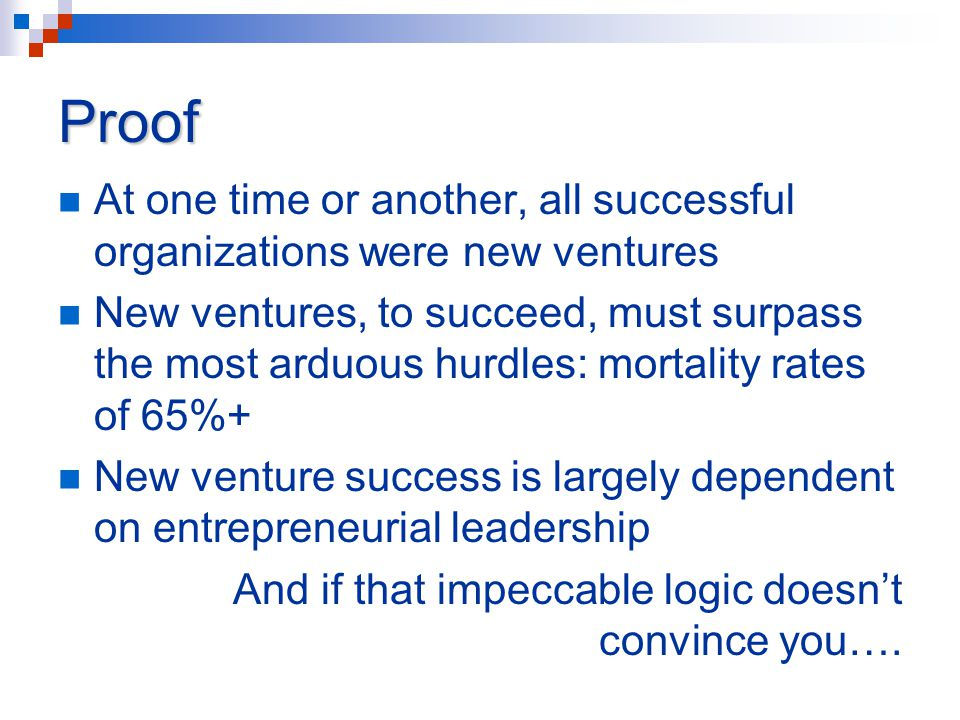 Proof At one time or another, all successful organizations were new ventures New ventures, to succeed, must surpass the most arduous hurdles: mortalit
