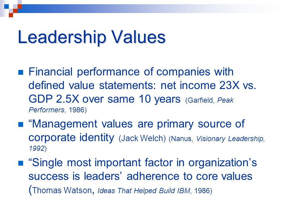 Leadership Values Financial performance of companies with defined value statements: net income 23X vs. GDP 2.5X over same 10 years (Garfield, Peak Per