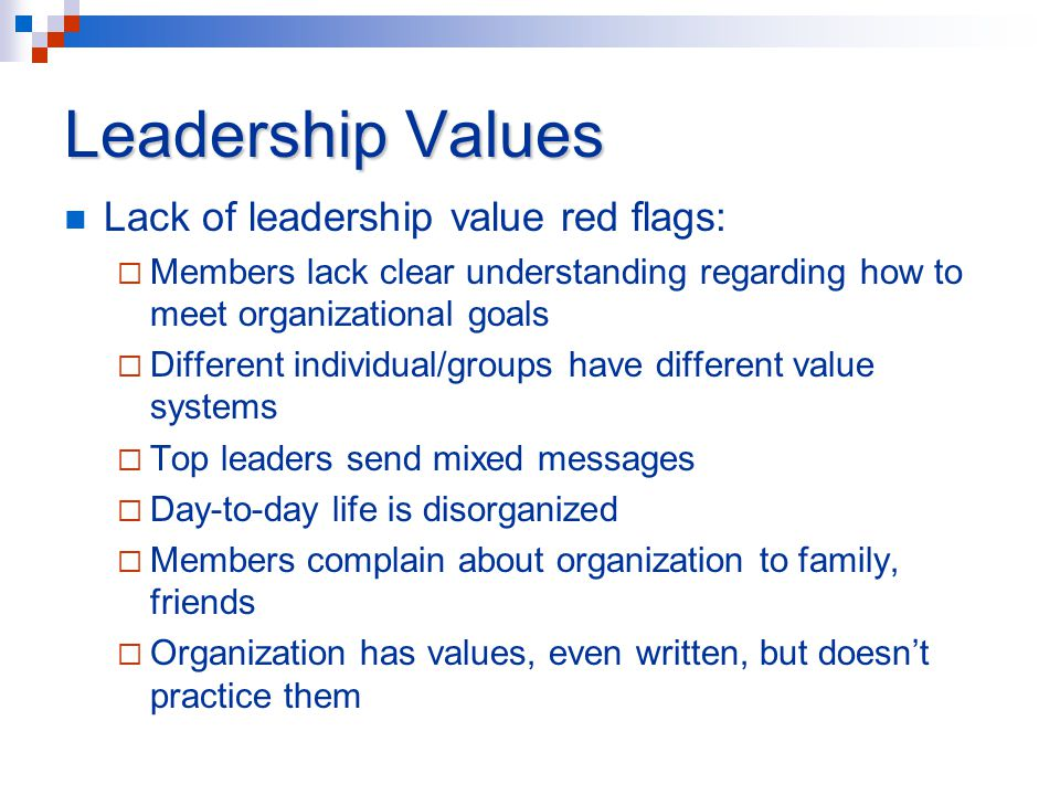 Leadership Values Lack of leadership value red flags:  Members lack clear understanding regarding how to meet organizational goals  Different individual/groups have different value systems  Top leaders send mixed messages  Day-to-day life is disorganized  Members complain about organization to family, friends  Organization has values, even written, but doesn't practice them