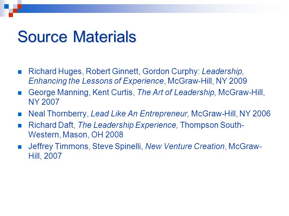 Source Materials Richard Huges, Robert Ginnett, Gordon Curphy: Leadership, Enhancing the Lessons of Experience, McGraw-Hill, NY 2009 George Manning, K