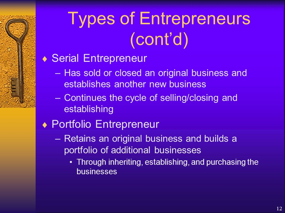 12 Types of Entrepreneurs (cont'd)  Serial Entrepreneur –Has sold or closed an original business and establishes another new business –Continues the cycle of selling/closing and establishing  Portfolio Entrepreneur –Retains an original business and builds a portfolio of additional businesses Through inheriting, establishing, and purchasing the businesses