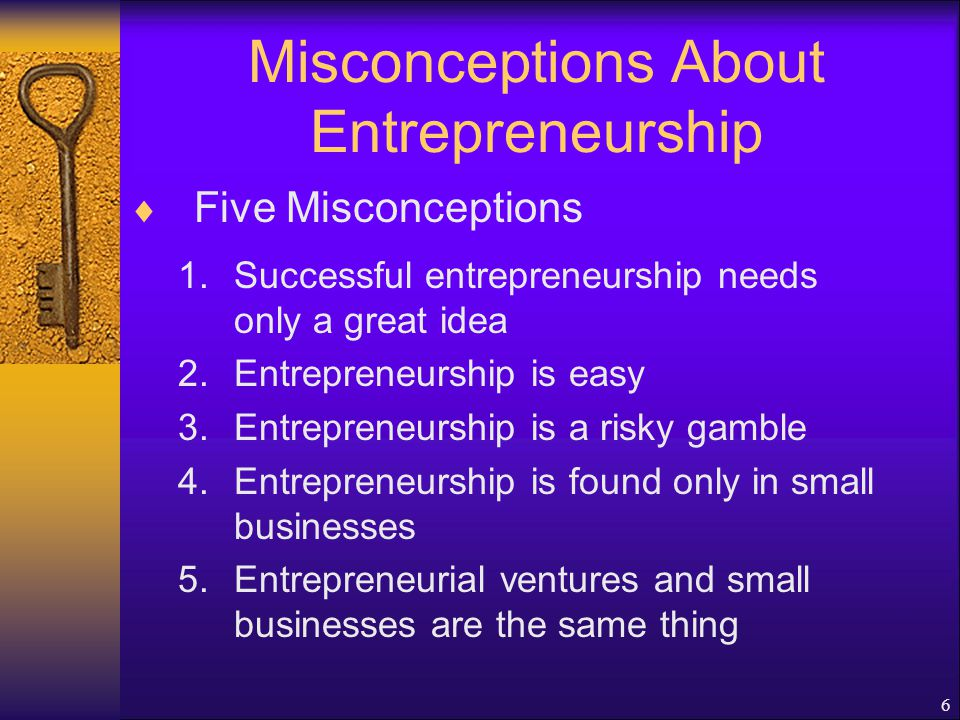 6 Misconceptions About Entrepreneurship  Five Misconceptions 1.Successful entrepreneurship needs only a great idea 2.Entrepreneurship is easy 3.Entrepreneurship is a risky gamble 4.Entrepreneurship is found only in small businesses 5.Entrepreneurial ventures and small businesses are the same thing