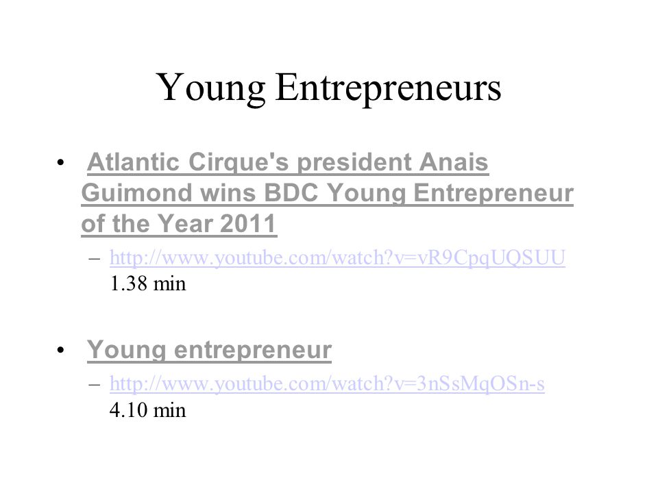 Young Entrepreneurs Atlantic Cirque s president Anais Guimond wins BDC Young Entrepreneur of the Year 2011 –http://www.youtube.com/watch v=vR9CpqUQSUU 1.38 minhttp://www.youtube.com/watch v=vR9CpqUQSUU Young entrepreneur –http://www.youtube.com/watch v=3nSsMqOSn-s 4.10 minhttp://www.youtube.com/watch v=3nSsMqOSn-s
