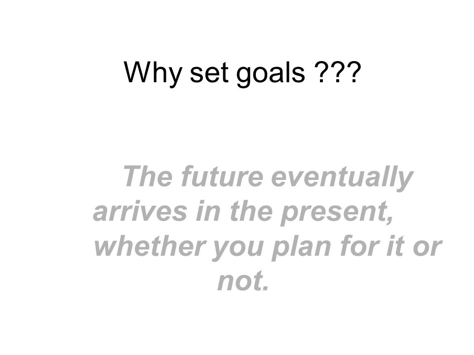 Why set goals The future eventually arrives in the present, whether you plan for it or not.