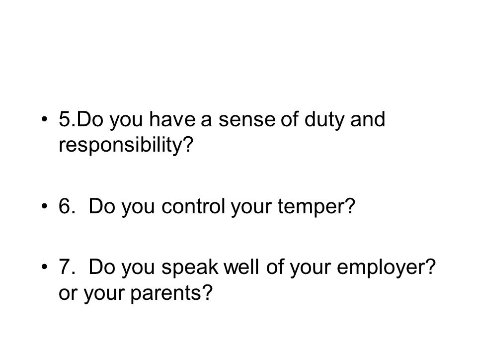 5.Do you have a sense of duty and responsibility. 6.Do you control your temper.