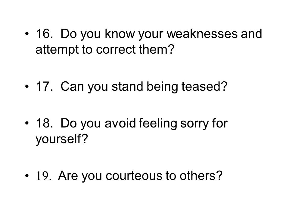 16. Do you know your weaknesses and attempt to correct them.