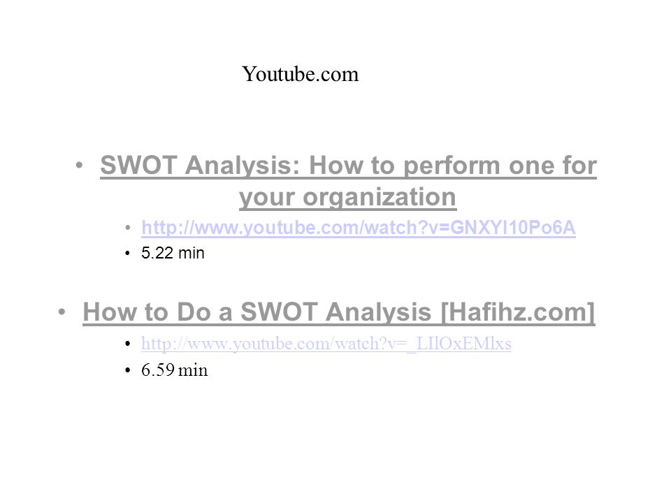 SWOT Analysis: How to perform one for your organization http://www.youtube.com/watch v=GNXYI10Po6A 5.22 min How to Do a SWOT Analysis [Hafihz.com] http://www.youtube.com/watch v=_LIlOxEMlxs 6.59 min Youtube.com