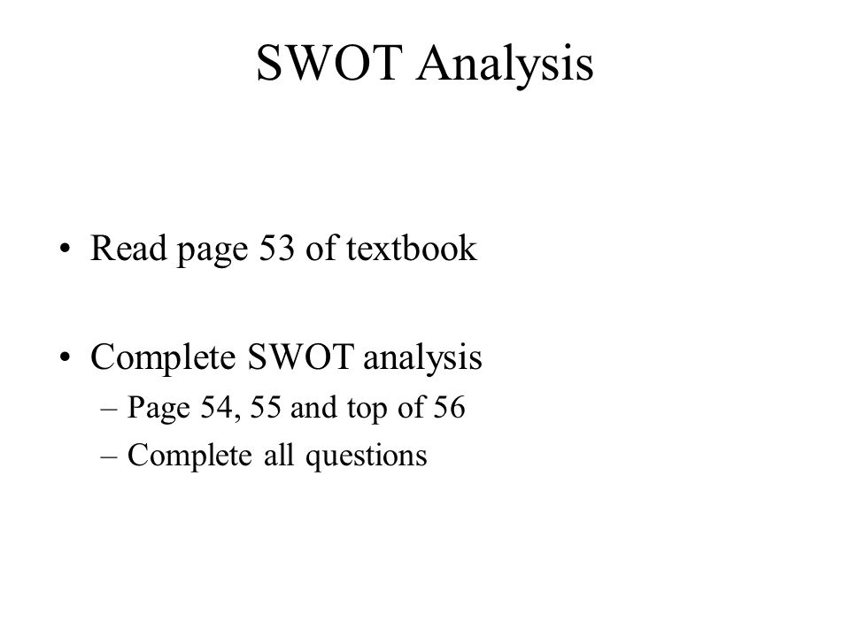 SWOT Analysis Read page 53 of textbook Complete SWOT analysis –Page 54, 55 and top of 56 –Complete all questions