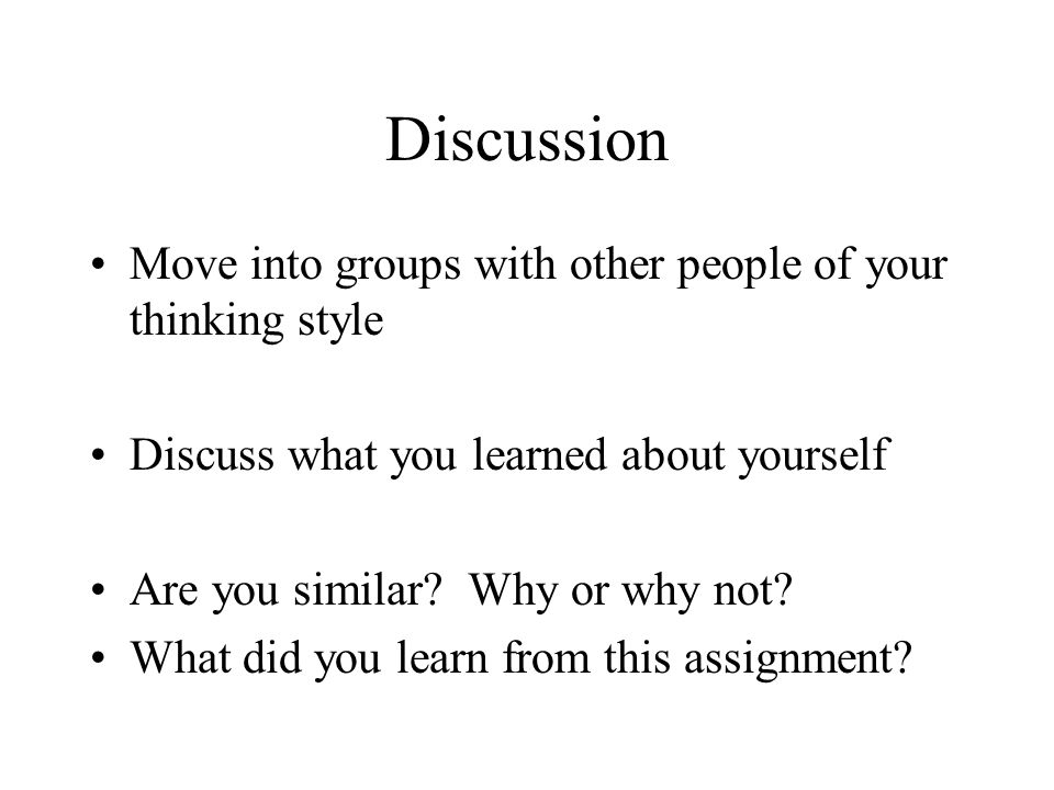 Discussion Move into groups with other people of your thinking style Discuss what you learned about yourself Are you similar.