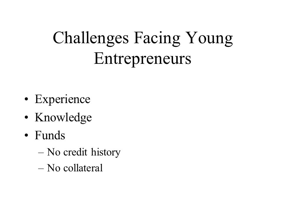 CHALLENGES FACING YOUNG ENTREPRENEURS Lack of money Lack of experience and knowledge Confidence Credit history Collateral No track record Red tape Energy Adults' attitude (not taking you seriously) Skills Peer pressure Accurate self-assessment Establishing goals