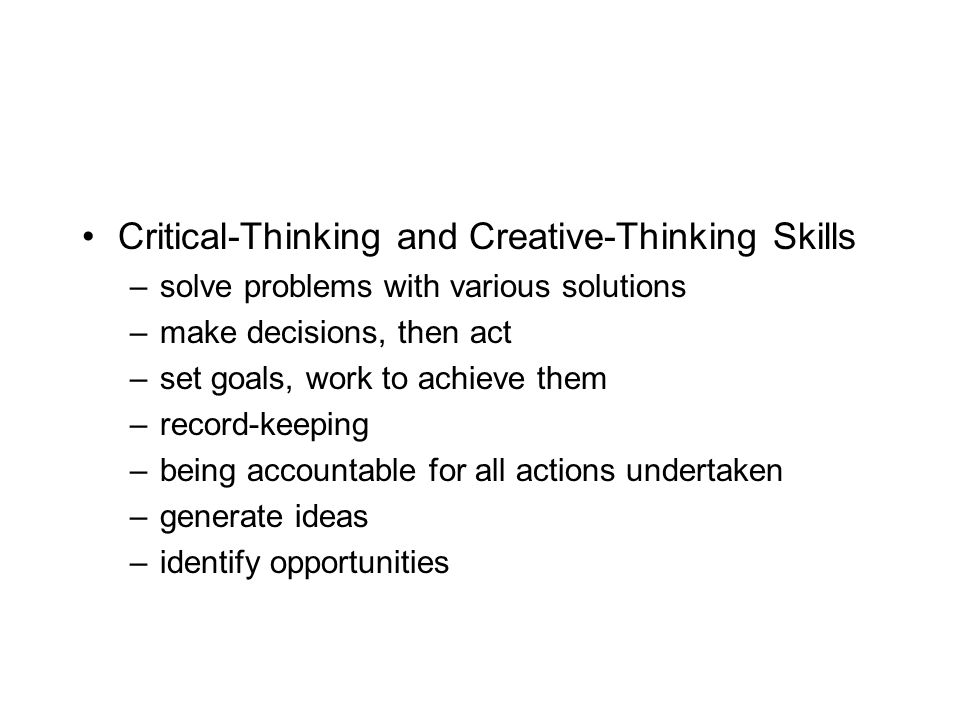 Critical-Thinking and Creative-Thinking Skills –solve problems with various solutions –make decisions, then act –set goals, work to achieve them –record-keeping –being accountable for all actions undertaken –generate ideas –identify opportunities