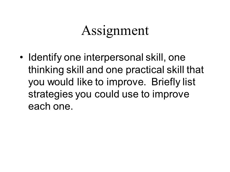 Assignment Identify one interpersonal skill, one thinking skill and one practical skill that you would like to improve.