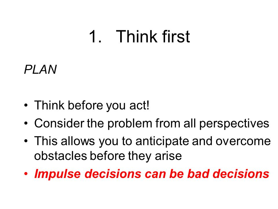 1.Think first PLAN Think before you act.