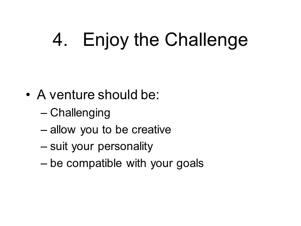 4.Enjoy the Challenge A venture should be: –Challenging –allow you to be creative –suit your personality –be compatible with your goals