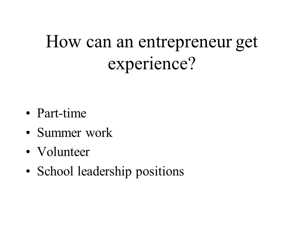 How can an entrepreneur get experience Part-time Summer work Volunteer School leadership positions