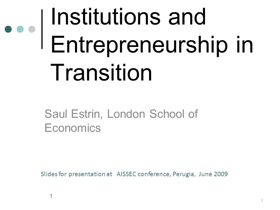 Institutions and Entrepreneurship in Transition Saul Estrin, London School of Economics 1 Slides for presentation at AISSEC conference, Perugia, June 2009 1