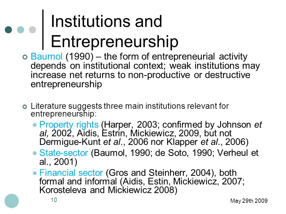 Institutions and Entrepreneurship May 29th 2009 Baumol (1990) – the form of entrepreneurial activity depends on institutional context; weak institutions may increase net returns to non-productive or destructive entrepreneurship Literature suggests three main institutions relevant for entrepreneurship: Property rights (Harper, 2003; confirmed by Johnson et al, 2002, Aidis, Estrin, Mickiewicz, 2009, but not Dermigue-Kunt et al., 2006 nor Klapper et al., 2006) State-sector (Baumol, 1990; de Soto, 1990; Verheul et al., 2001) Financial sector (Gros and Steinherr, 2004), both formal and informal (Aidis, Estin, Mickiewicz, 2007; Korosteleva and Mickiewicz 2008) 10