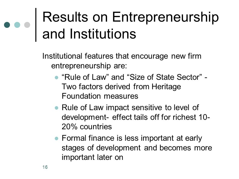 Results on Entrepreneurship and Institutions Institutional features that encourage new firm entrepreneurship are: Rule of Law and Size of State Sector - Two factors derived from Heritage Foundation measures Rule of Law impact sensitive to level of development- effect tails off for richest 10- 20% countries Formal finance is less important at early stages of development and becomes more important later on 16