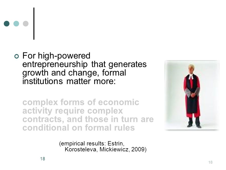 For high-powered entrepreneurship that generates growth and change, formal institutions matter more: complex forms of economic activity require complex contracts, and those in turn are conditional on formal rules (empirical results: Estrin, Korosteleva, Mickiewicz, 2009) 18