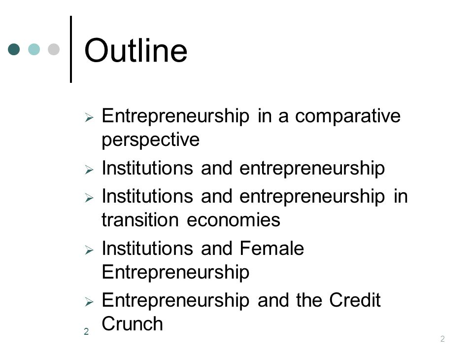 Outline  Entrepreneurship in a comparative perspective  Institutions and entrepreneurship  Institutions and entrepreneurship in transition economies  Institutions and Female Entrepreneurship  Entrepreneurship and the Credit Crunch 2 2