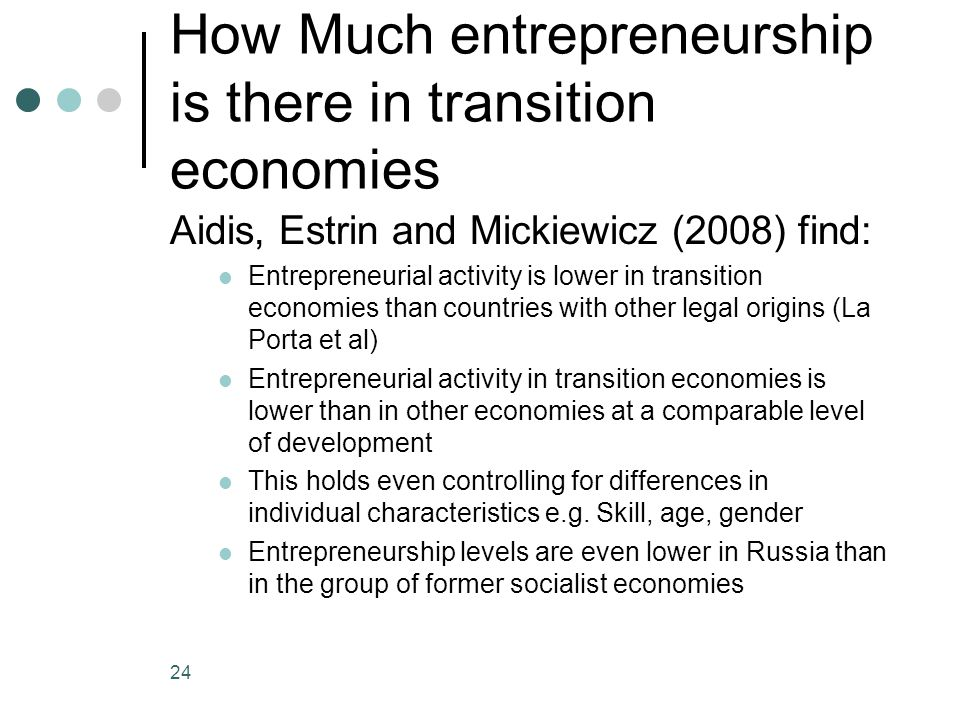 How Much entrepreneurship is there in transition economies Aidis, Estrin and Mickiewicz (2008) find: Entrepreneurial activity is lower in transition economies than countries with other legal origins (La Porta et al) Entrepreneurial activity in transition economies is lower than in other economies at a comparable level of development This holds even controlling for differences in individual characteristics e.g.