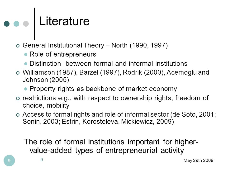 Literature May 29th 2009 9 General Institutional Theory – North (1990, 1997) Role of entrepreneurs Distinction between formal and informal institutions Williamson (1987), Barzel (1997), Rodrik (2000), Acemoglu and Johnson (2005) Property rights as backbone of market economy restrictions e.g..