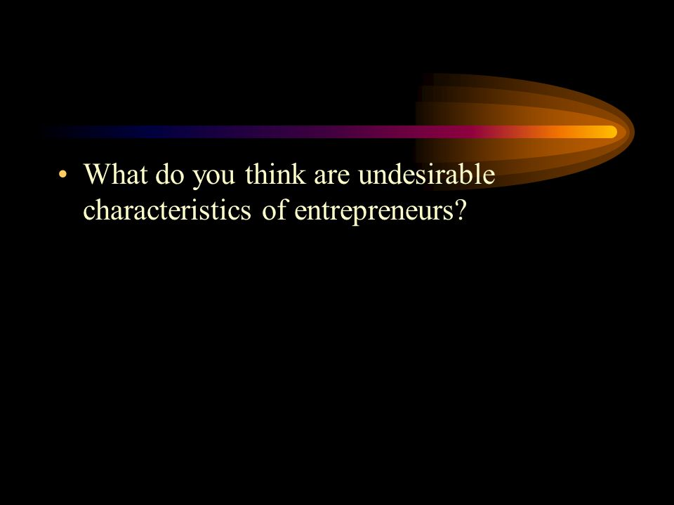 What do you think are undesirable characteristics of entrepreneurs?