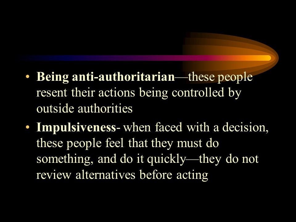 Being anti-authoritarian—these people resent their actions being controlled by outside authorities Impulsiveness- when faced with a decision, these people feel that they must do something, and do it quickly—they do not review alternatives before acting