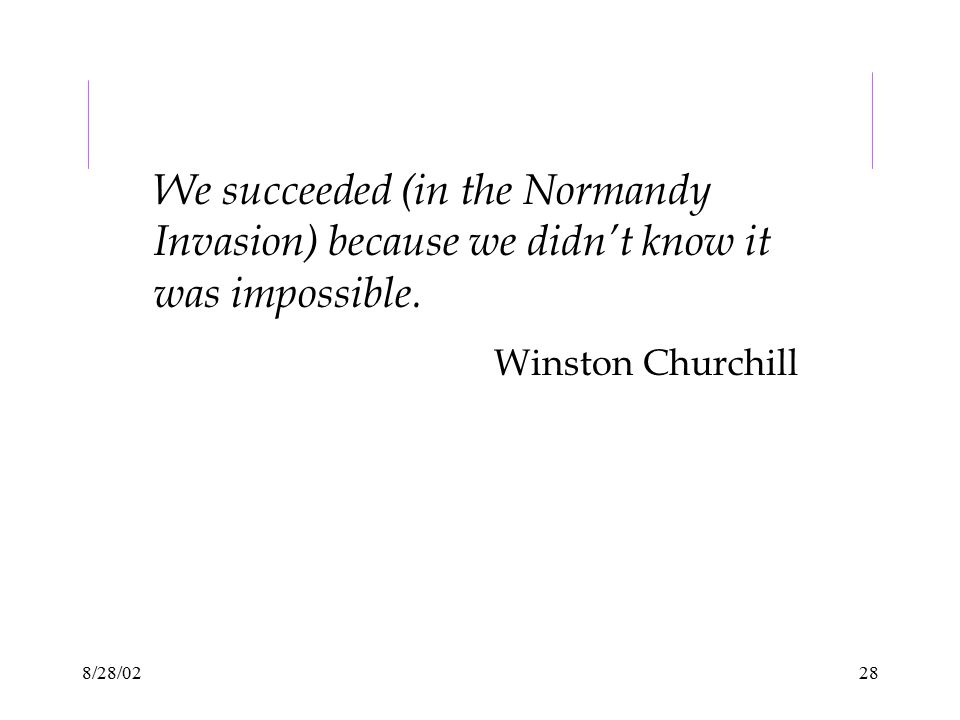8/28/0228 We succeeded (in the Normandy Invasion) because we didn't know it was impossible. Winston Churchill