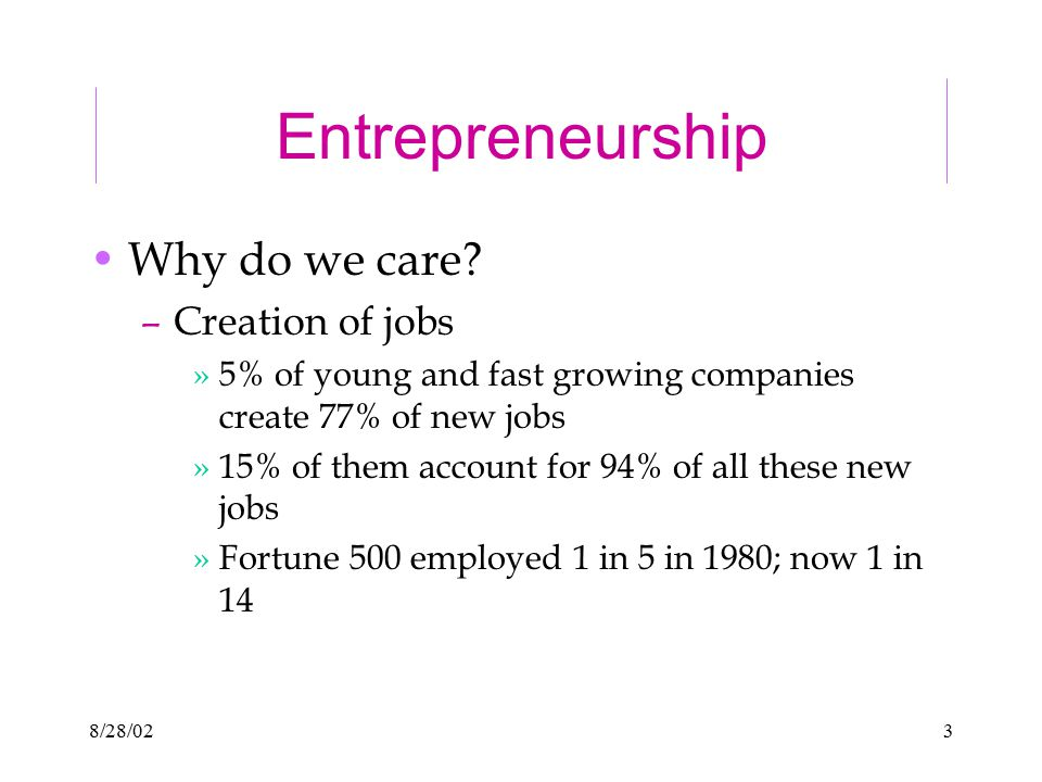 8/28/023 Entrepreneurship Why do we care? –Creation of jobs »5% of young and fast growing companies create 77% of new jobs »15% of them account for 94