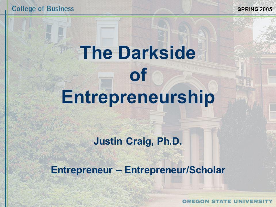SPRING 2005 The Darkside of Entrepreneurship Justin Craig, Ph.D. Entrepreneur – Entrepreneur/Scholar