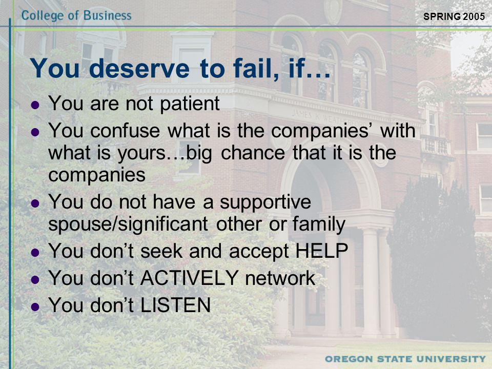 SPRING 2005 You deserve to fail, if… You are not patient You confuse what is the companies' with what is yours…big chance that it is the companies You do not have a supportive spouse/significant other or family You don't seek and accept HELP You don't ACTIVELY network You don't LISTEN